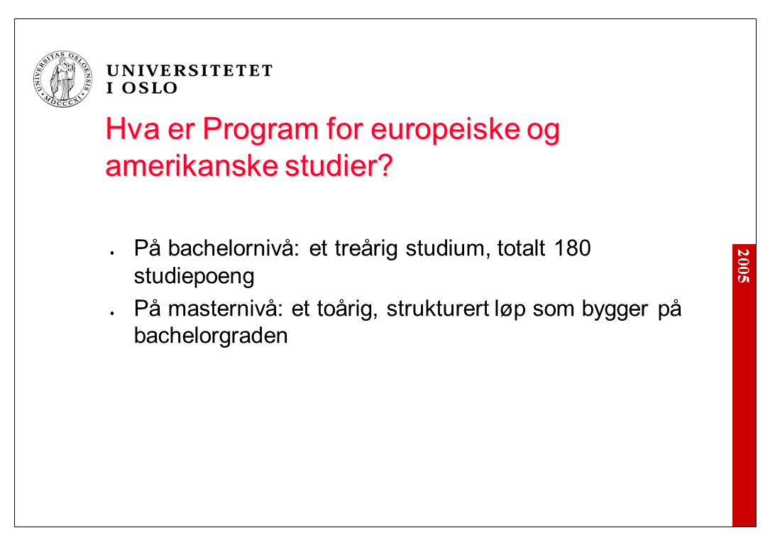 2005 Hva er Program for europeiske og amerikanske studier? På bachelornivå: et treårig studium, totalt 180 studiepoeng På masternivå: et toårig, struk