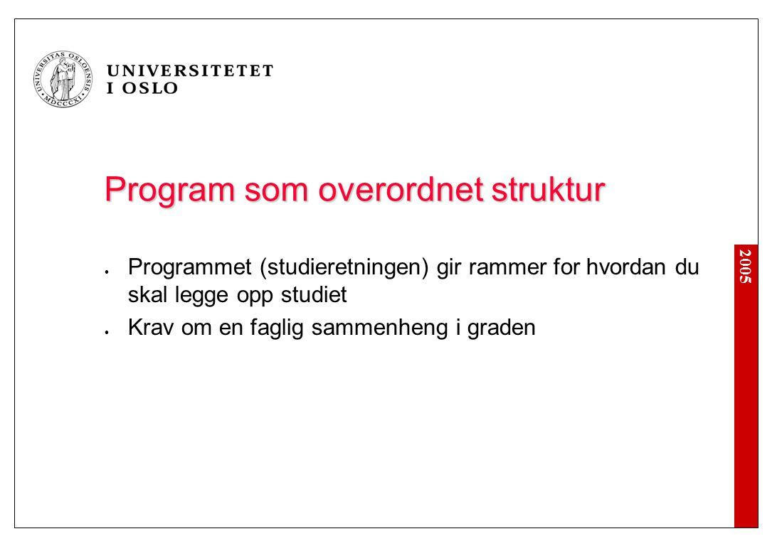 2005 Program som overordnet struktur Programmet (studieretningen) gir rammer for hvordan du skal legge opp studiet Krav om en faglig sammenheng i grad