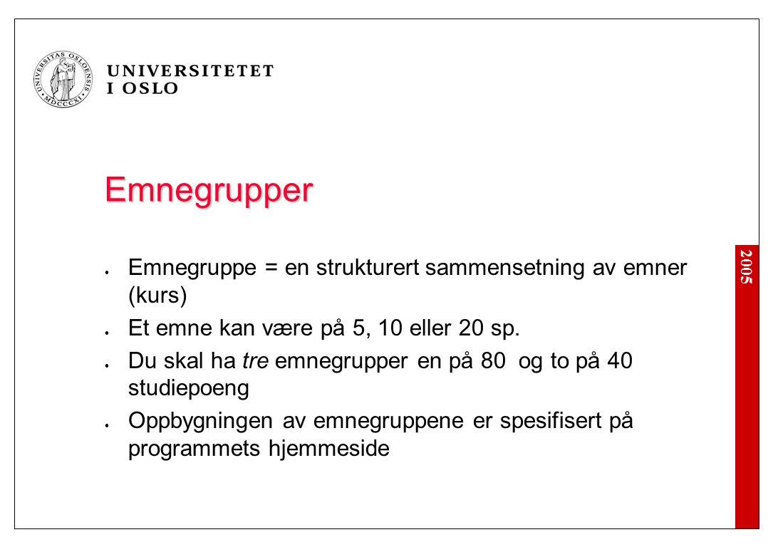 2005 Emnegrupper Emnegruppe = en strukturert sammensetning av emner (kurs) Et emne kan være på 5, 10 eller 20 sp. Du skal ha tre emnegrupper en på 80