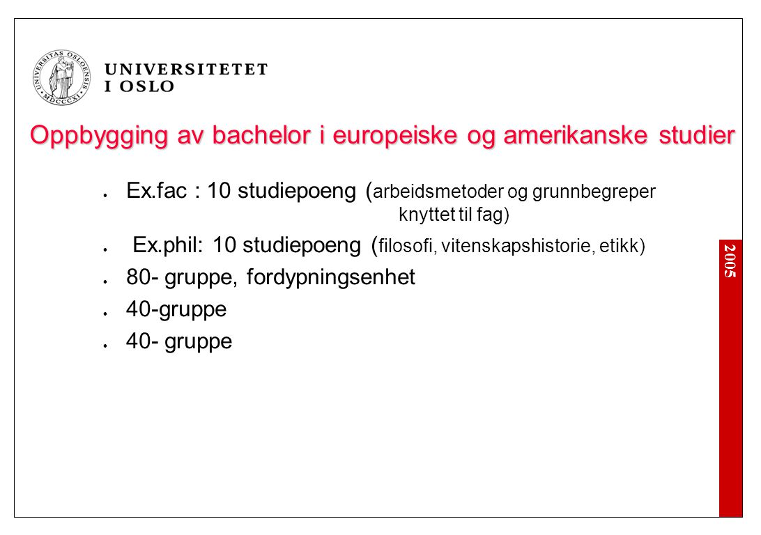 2005 Oppbygging av bachelor i europeiske og amerikanske studier Ex.fac : 10 studiepoeng ( arbeidsmetoder og grunnbegreper knyttet til fag) Ex.phil: 10