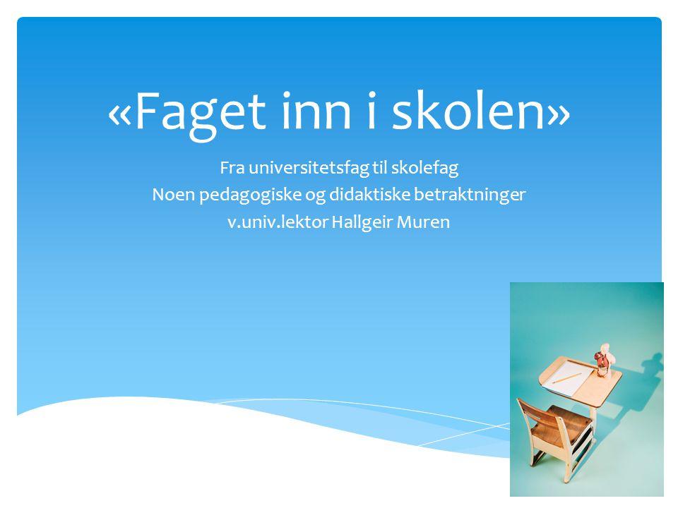 «Faget inn i skolen» Fra universitetsfag til skolefag Noen pedagogiske og didaktiske betraktninger v.univ.lektor Hallgeir Muren