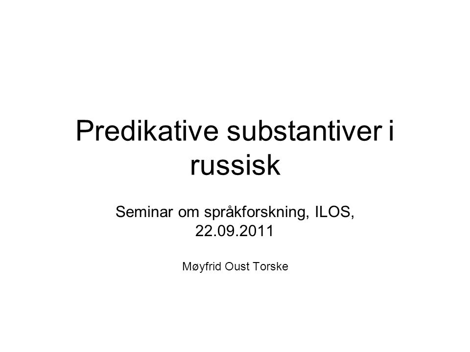Predikative substantiver i russisk Seminar om språkforskning, ILOS, 22.09.2011 Møyfrid Oust Torske