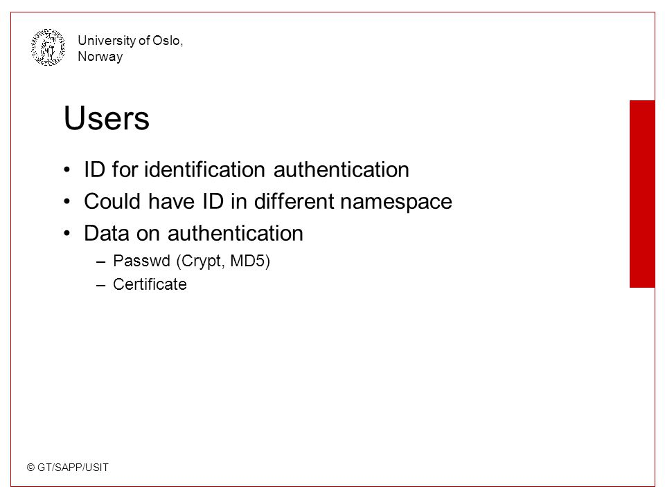 © GT/SAPP/USIT University of Oslo, Norway Users ID for identification authentication Could have ID in different namespace Data on authentication –Passwd (Crypt, MD5) –Certificate