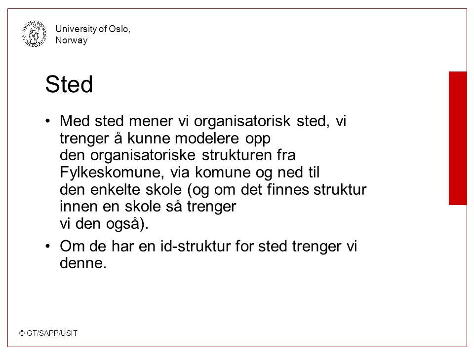 © GT/SAPP/USIT University of Oslo, Norway Sted Med sted mener vi organisatorisk sted, vi trenger å kunne modelere opp den organisatoriske strukturen fra Fylkeskomune, via komune og ned til den enkelte skole (og om det finnes struktur innen en skole så trenger vi den også).
