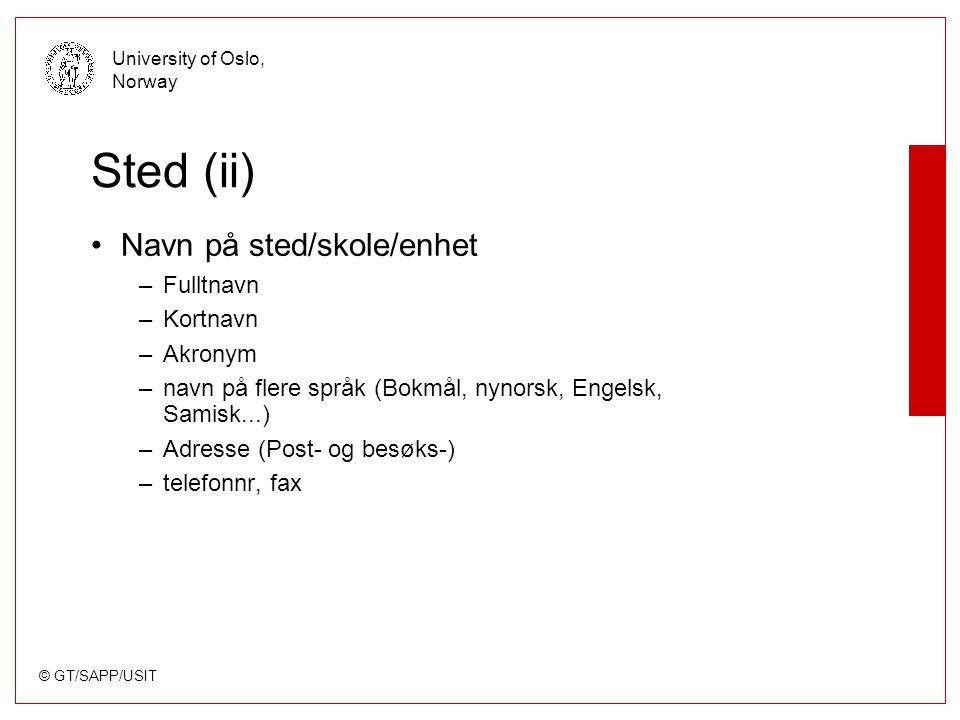 © GT/SAPP/USIT University of Oslo, Norway Sted (ii) Navn på sted/skole/enhet –Fulltnavn –Kortnavn –Akronym –navn på flere språk (Bokmål, nynorsk, Engelsk, Samisk...) –Adresse (Post- og besøks-) –telefonnr, fax