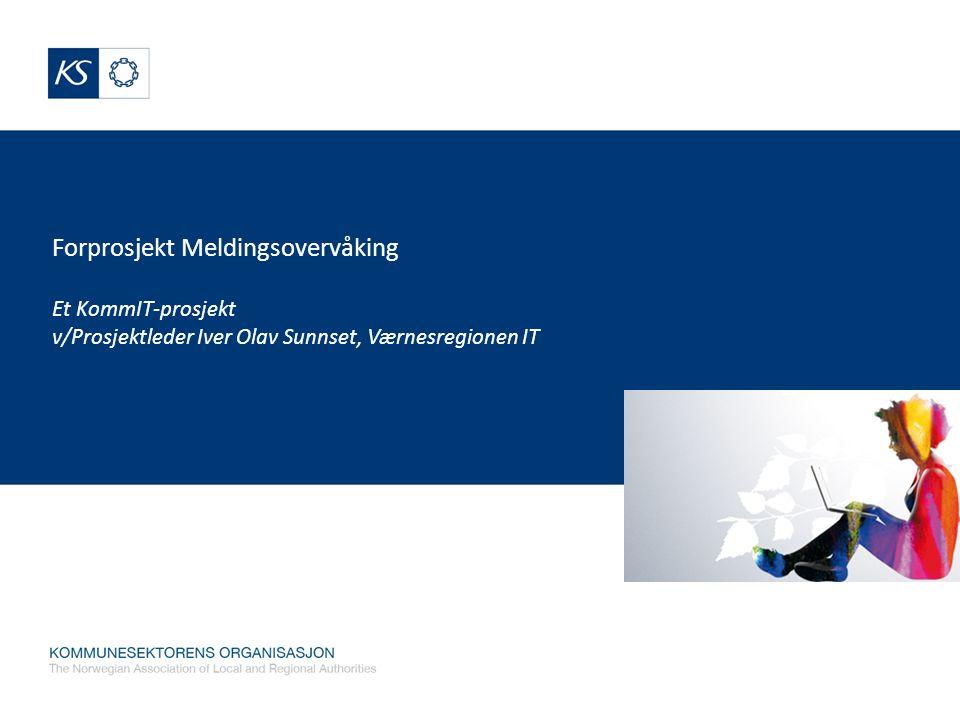 KommIT Forprosjekt Meldingsovervåking Et KommIT-prosjekt v/Prosjektleder Iver Olav Sunnset, Værnesregionen IT