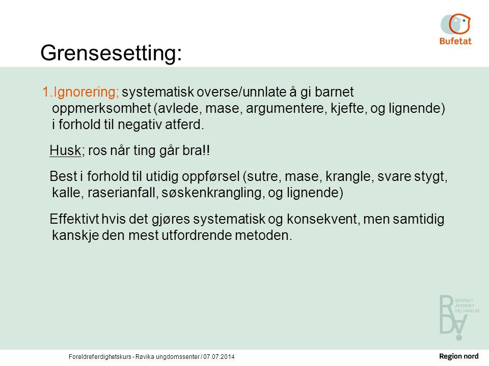 Foreldreferdighetskurs - Røvika ungdomssenter / 07.07.2014 Grensesetting: 1.Ignorering; systematisk overse/unnlate å gi barnet oppmerksomhet (avlede,