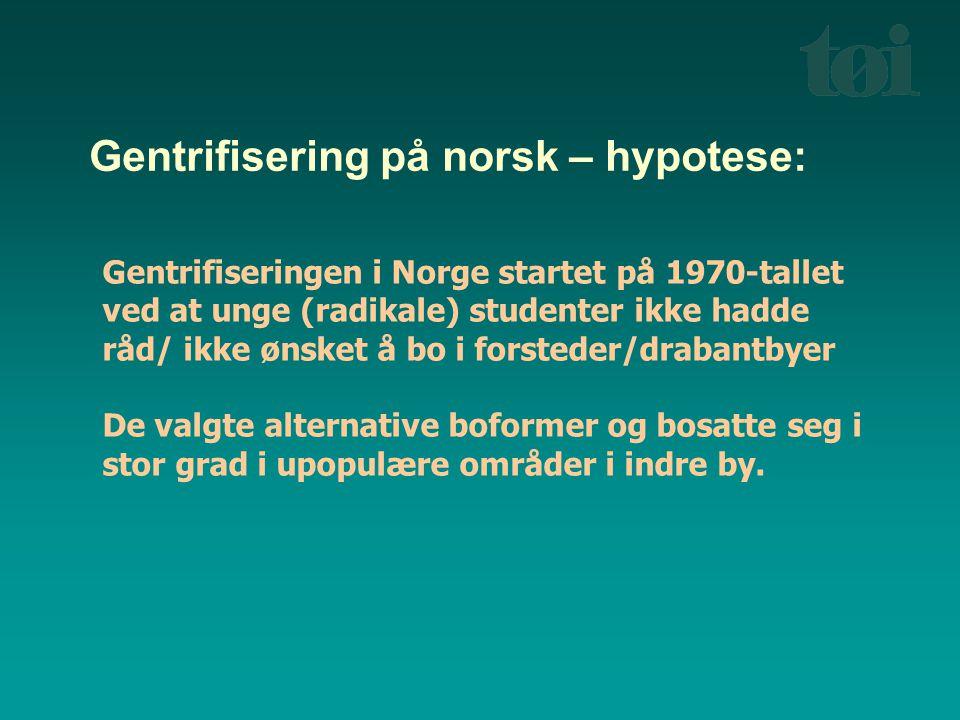 Gentrifisering på norsk – hypotese: Gentrifiseringen i Norge startet på 1970-tallet ved at unge (radikale) studenter ikke hadde råd/ ikke ønsket å bo