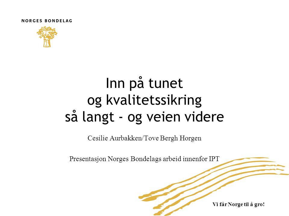 Vi får Norge til å gro! Inn på tunet og kvalitetssikring så langt - og veien videre Cesilie Aurbakken/Tove Bergh Horgen Presentasjon Norges Bondelags
