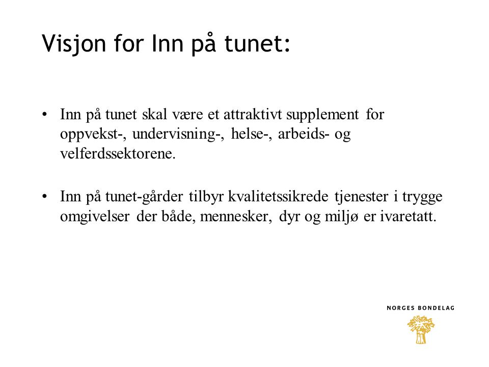 Visjon for Inn på tunet: Inn på tunet skal være et attraktivt supplement for oppvekst-, undervisning-, helse-, arbeids- og velferdssektorene. Inn på t