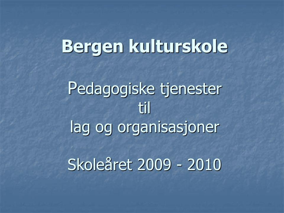 Bergen kulturskole P edagogiske tjenester til lag og organisasjoner Skoleåret 2009 - 2010