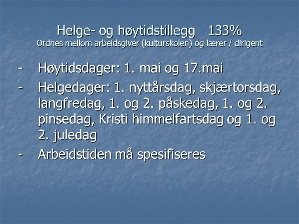 Helge- og høytidstillegg 133% Ordnes mellom arbeidsgiver (kulturskolen) og lærer / dirigent -Høytidsdager: 1. mai og 17.mai -Helgedager: 1. nyttårsdag
