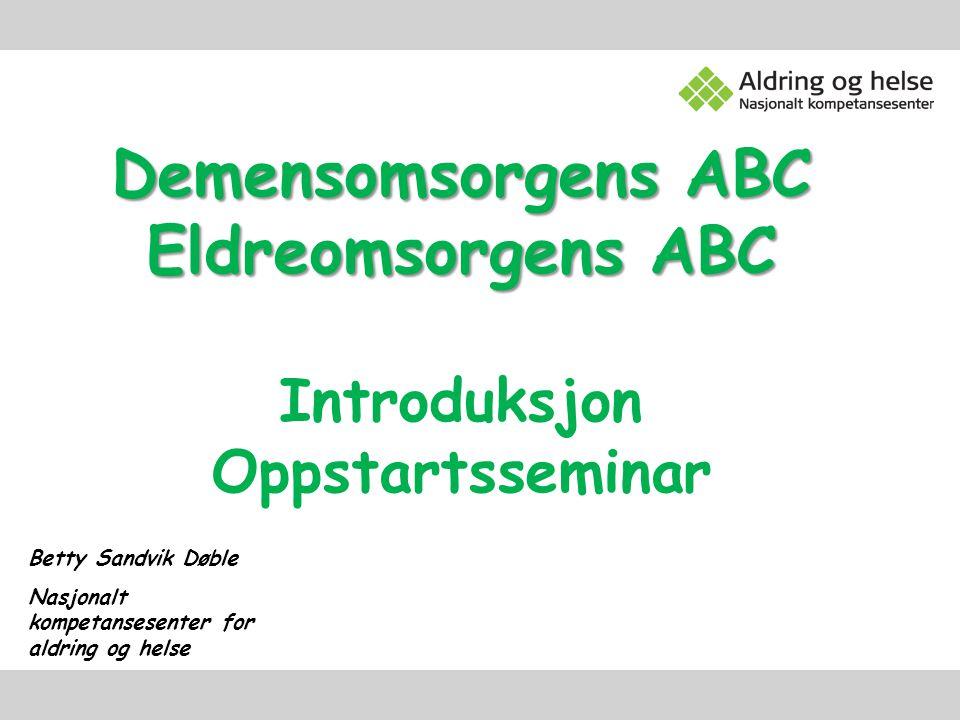 Demensomsorgens ABC Eldreomsorgens ABC Introduksjon Oppstartsseminar Betty Sandvik Døble Nasjonalt kompetansesenter for aldring og helse