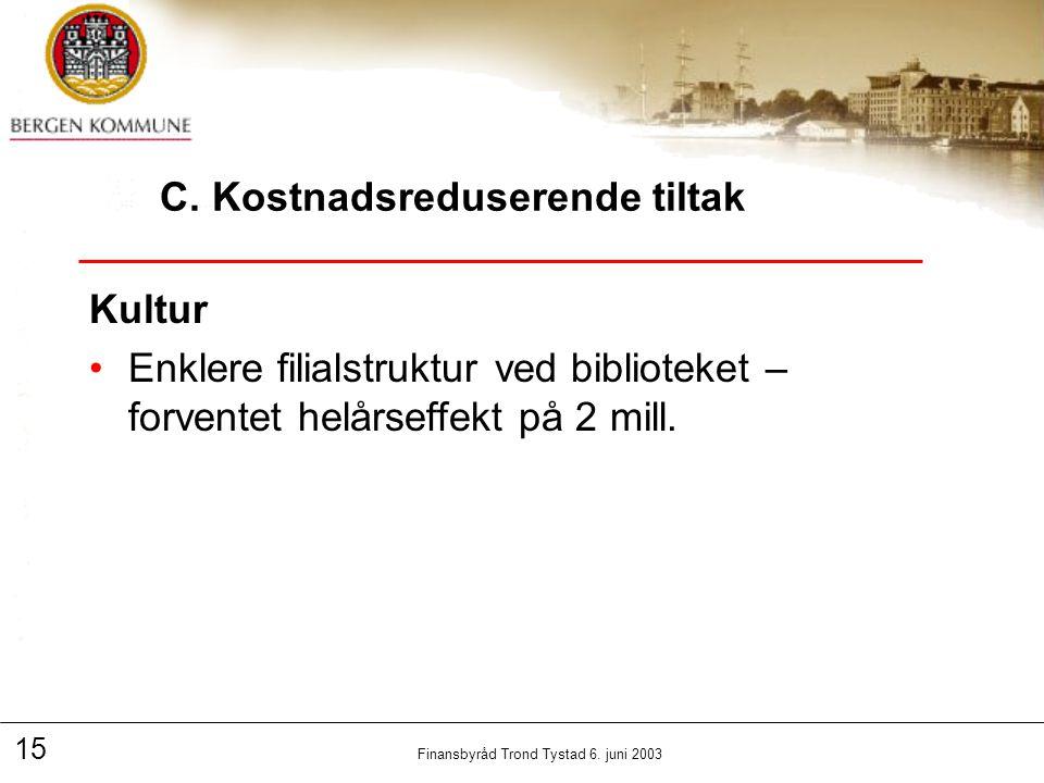 15 Finansbyråd Trond Tystad 6. juni 2003 C. Kostnadsreduserende tiltak Kultur Enklere filialstruktur ved biblioteket – forventet helårseffekt på 2 mil