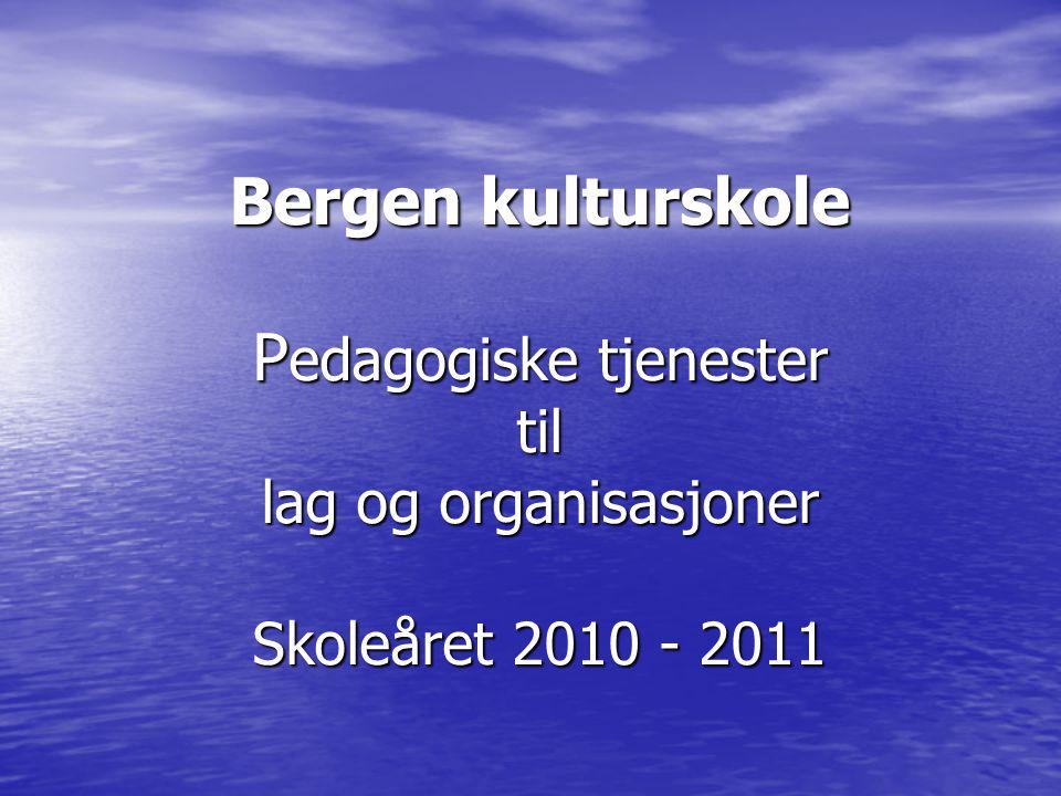 Bergen kulturskole P edagogiske tjenester til lag og organisasjoner Skoleåret 2010 - 2011