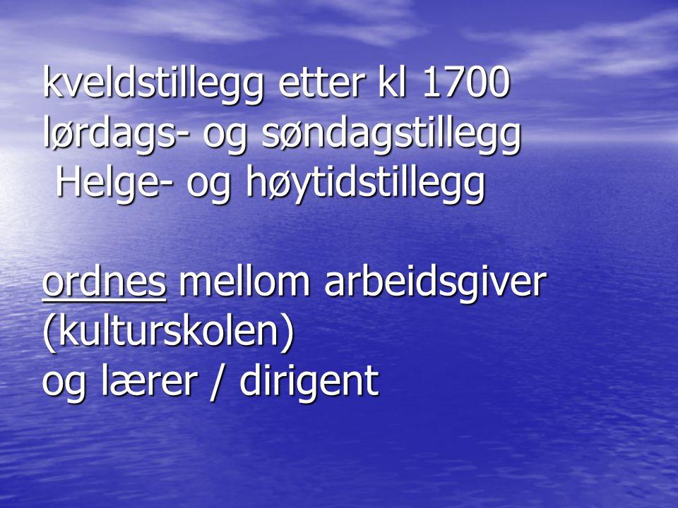kveldstillegg etter kl 1700 lørdags- og søndagstillegg Helge- og høytidstillegg ordnes mellom arbeidsgiver (kulturskolen) og lærer / dirigent