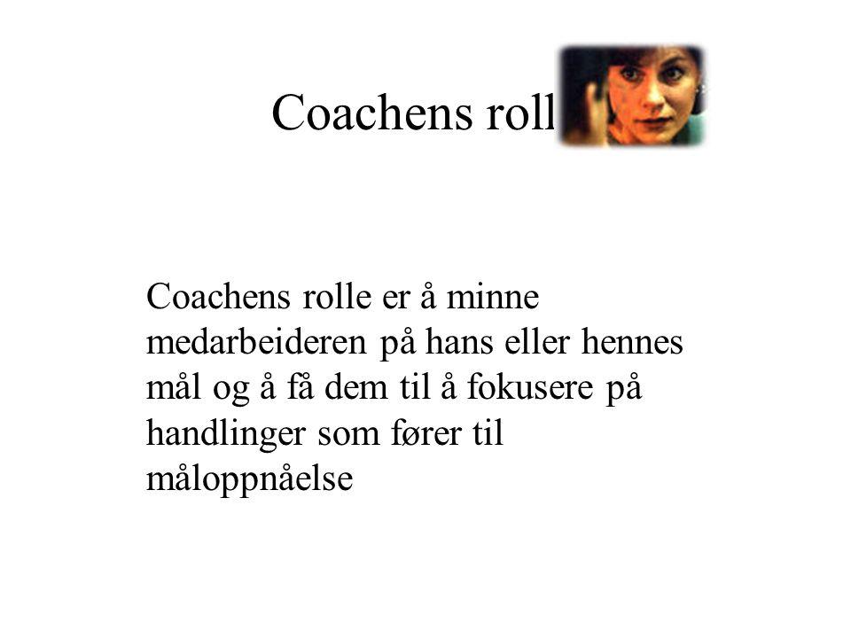 Coachens rolle Coachens rolle er å minne medarbeideren på hans eller hennes mål og å få dem til å fokusere på handlinger som fører til måloppnåelse