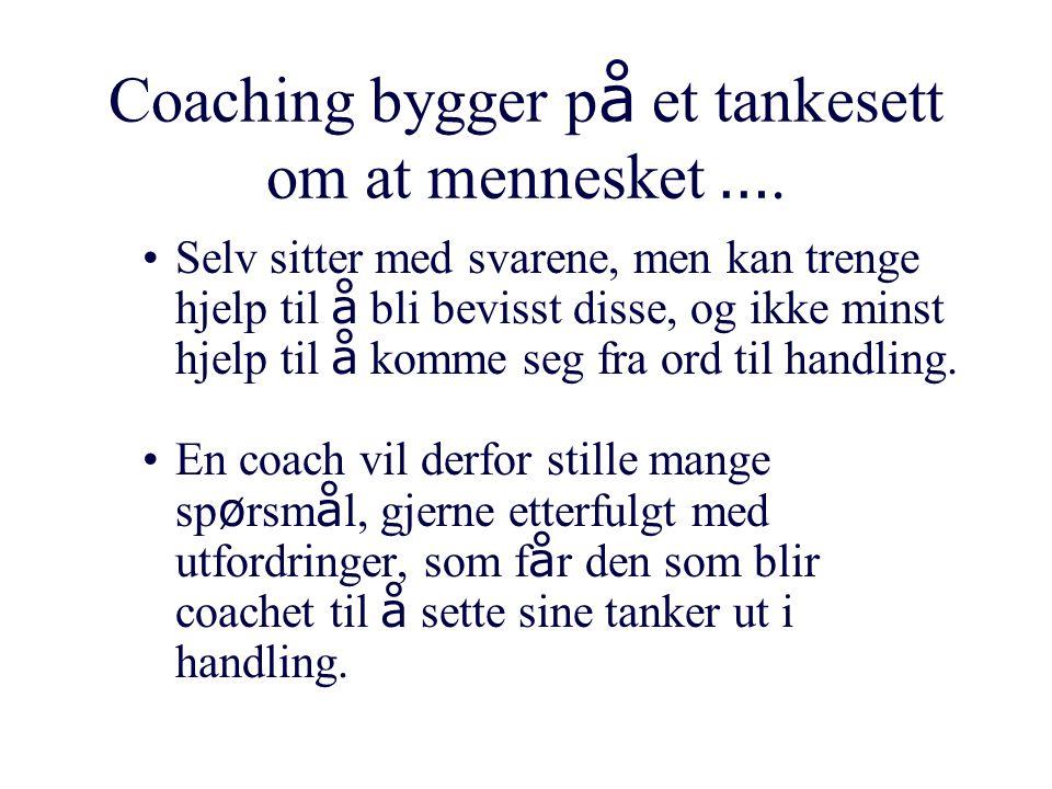 Coaching bygger p å et tankesett om at mennesket …. Selv sitter med svarene, men kan trenge hjelp til å bli bevisst disse, og ikke minst hjelp til å k