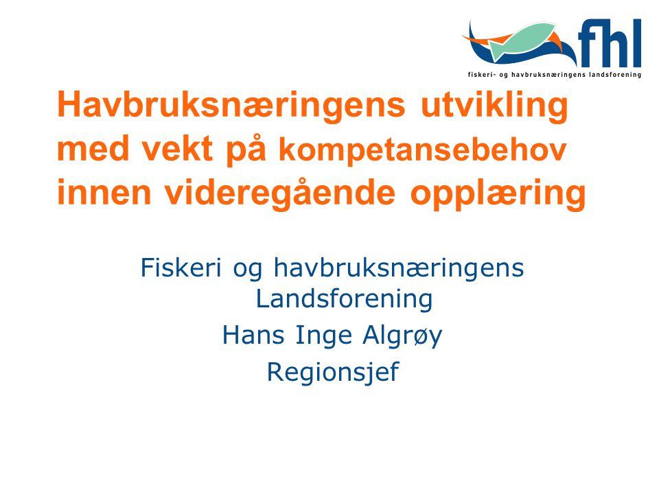 Havbruksnæringens utvikling med vekt på kompetansebehov innen videregående opplæring Fiskeri og havbruksnæringens Landsforening Hans Inge Algrøy Regio