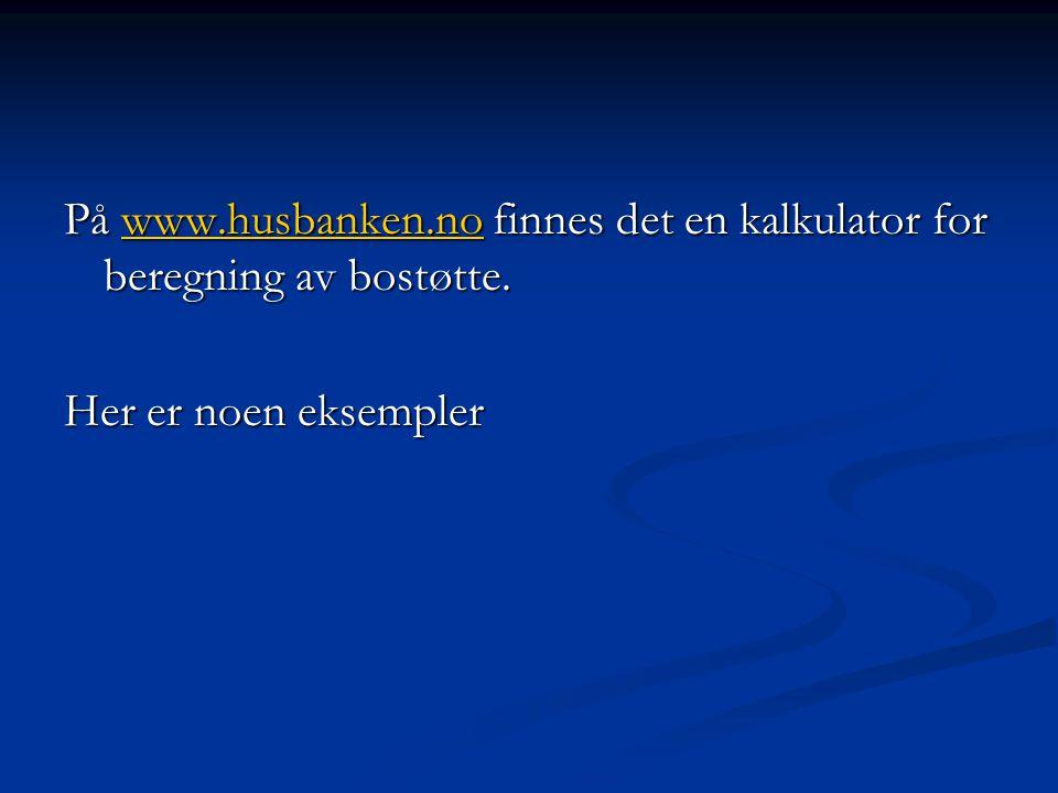 På www.husbanken.no finnes det en kalkulator for beregning av bostøtte. www.husbanken.no Her er noen eksempler
