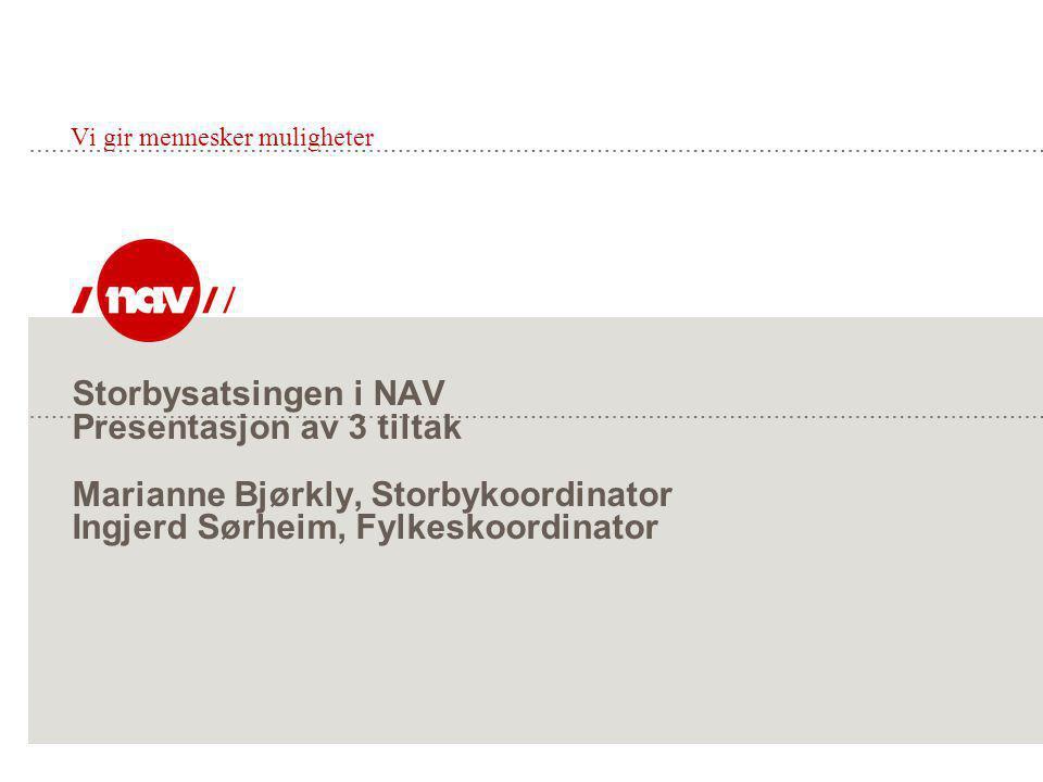 Storbysatsingen i NAV Presentasjon av 3 tiltak Marianne Bjørkly, Storbykoordinator Ingjerd Sørheim, Fylkeskoordinator Vi gir mennesker muligheter
