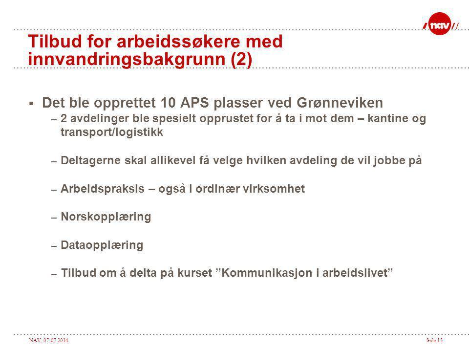 NAV, 07.07.2014Side 13 Tilbud for arbeidssøkere med innvandringsbakgrunn (2)  Det ble opprettet 10 APS plasser ved Grønneviken – 2 avdelinger ble spe
