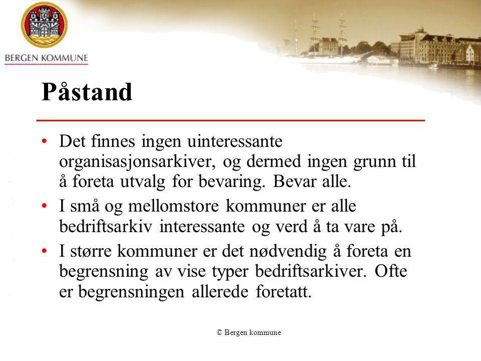 © Bergen kommune Påstand Det finnes ingen uinteressante organisasjonsarkiver, og dermed ingen grunn til å foreta utvalg for bevaring. Bevar alle. I sm