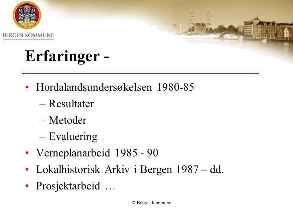 © Bergen kommune Erfaringer - Hordalandsundersøkelsen 1980-85 –Resultater –Metoder –Evaluering Verneplanarbeid 1985 - 90 Lokalhistorisk Arkiv i Bergen