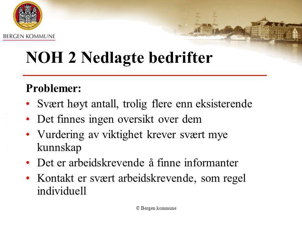 © Bergen kommune NOH 2 Nedlagte bedrifter Problemer: Svært høyt antall, trolig flere enn eksisterende Det finnes ingen oversikt over dem Vurdering av