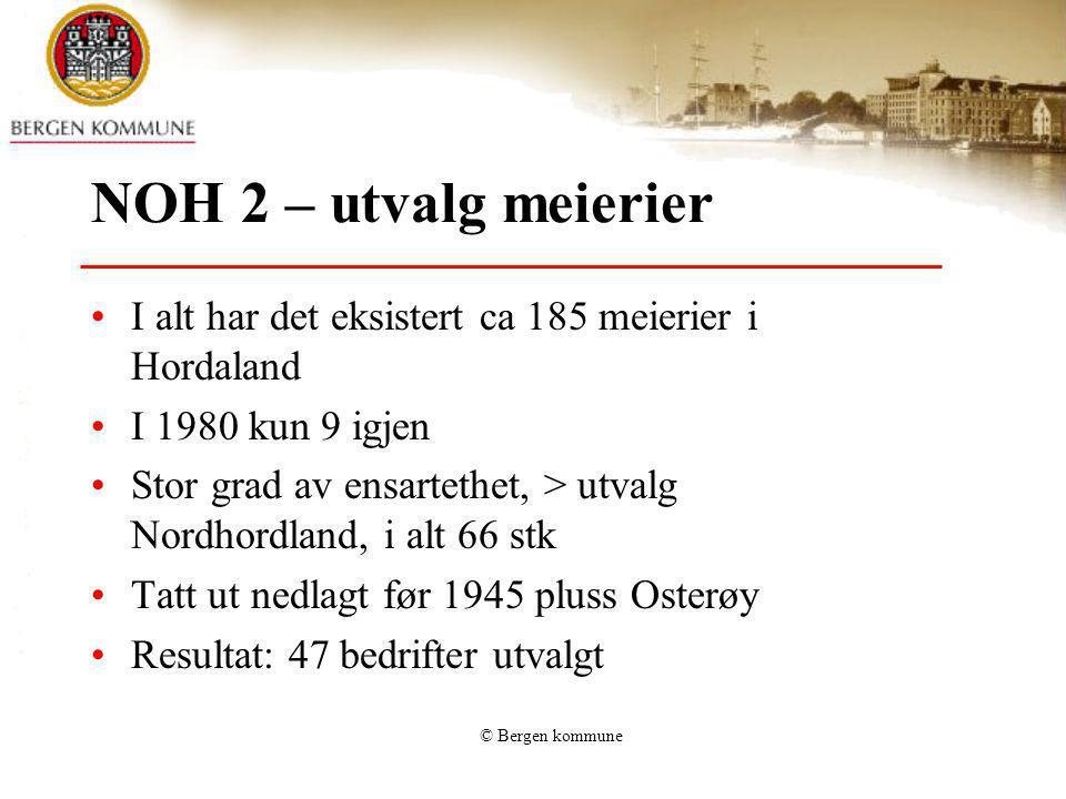 © Bergen kommune NOH 2 – utvalg meierier I alt har det eksistert ca 185 meierier i Hordaland I 1980 kun 9 igjen Stor grad av ensartethet, > utvalg Nor