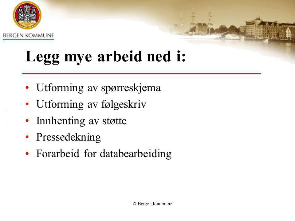 © Bergen kommune Legg mye arbeid ned i: Utforming av spørreskjema Utforming av følgeskriv Innhenting av støtte Pressedekning Forarbeid for databearbei