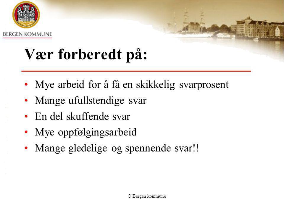 © Bergen kommune Vær forberedt på: Mye arbeid for å få en skikkelig svarprosent Mange ufullstendige svar En del skuffende svar Mye oppfølgingsarbeid M
