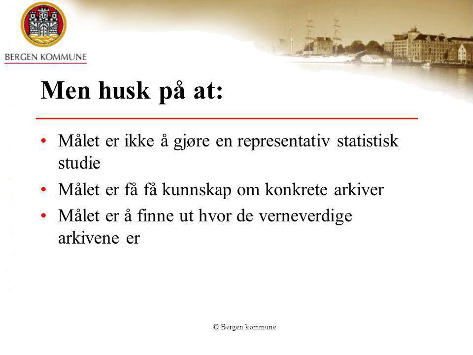 © Bergen kommune Men husk på at: Målet er ikke å gjøre en representativ statistisk studie Målet er få få kunnskap om konkrete arkiver Målet er å finne