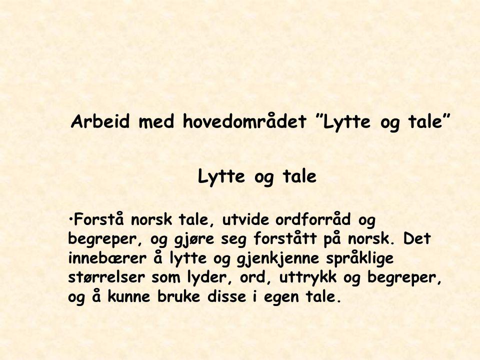 """Arbeid med hovedområdet """"Lytte og tale"""" Lytte og tale Forstå norsk tale, utvide ordforråd og begreper, og gjøre seg forstått på norsk. Det innebærer å"""