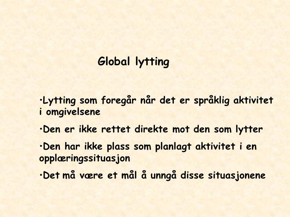 Global lytting Lytting som foregår når det er språklig aktivitet i omgivelsene Den er ikke rettet direkte mot den som lytter Den har ikke plass som pl