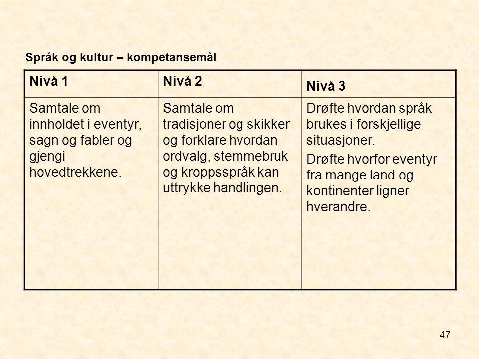 47 Språk og kultur – kompetansemål Nivå 1Nivå 2 Nivå 3 Samtale om innholdet i eventyr, sagn og fabler og gjengi hovedtrekkene. Samtale om tradisjoner
