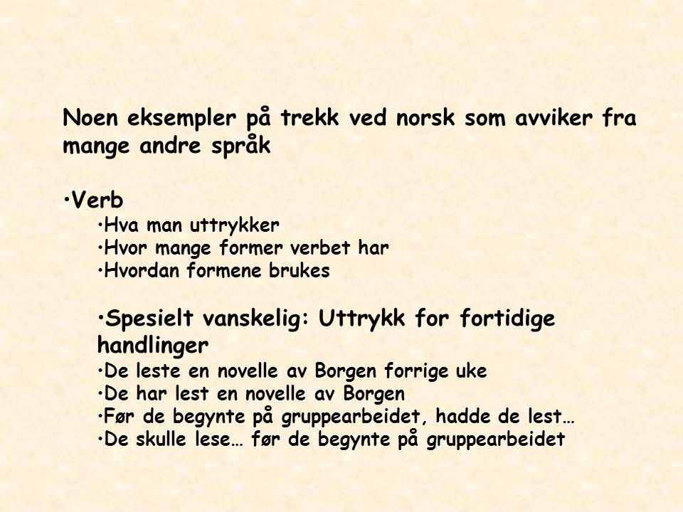 Noen eksempler på trekk ved norsk som avviker fra mange andre språk Verb Hva man uttrykker Hvor mange former verbet har Hvordan formene brukes Spesiel