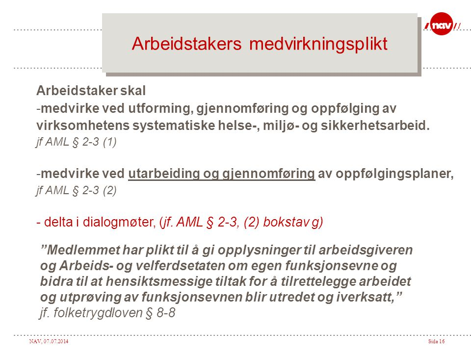 NAV, 07.07.2014Side 16 Arbeidstakers medvirkningsplikt Arbeidstaker skal -medvirke ved utforming, gjennomføring og oppfølging av virksomhetens systematiske helse-, miljø- og sikkerhetsarbeid.