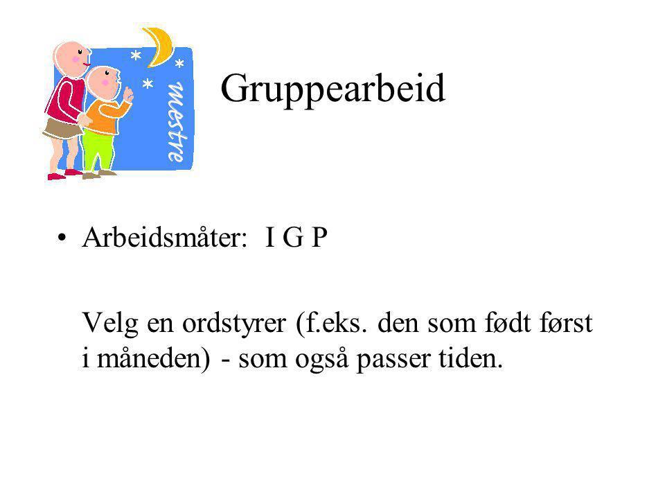 Gruppearbeid Arbeidsmåter: I G P Velg en ordstyrer (f.eks.