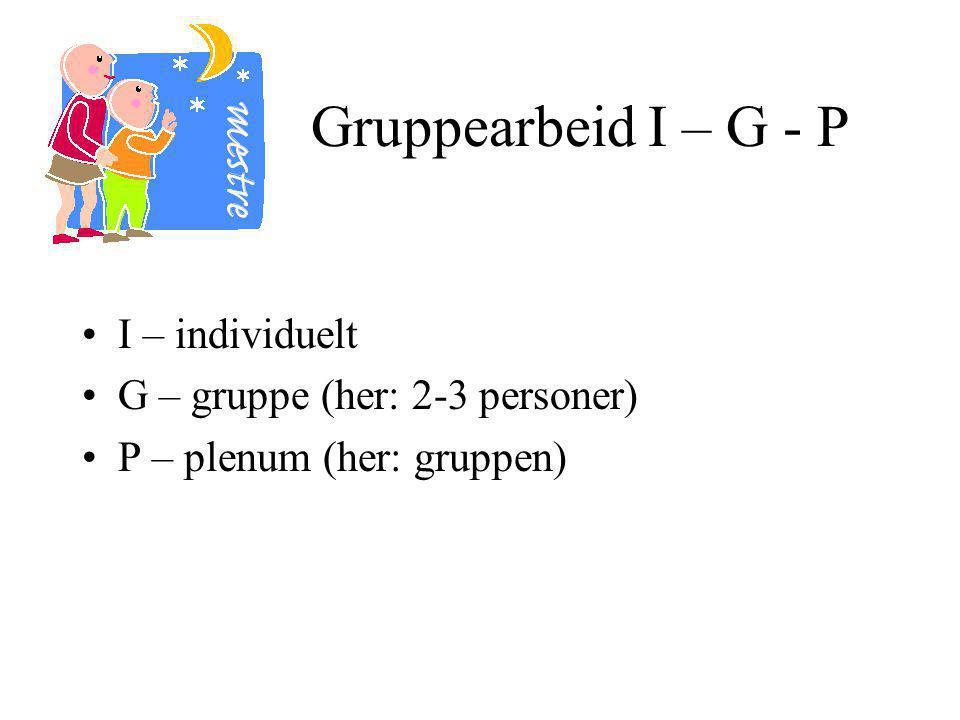 Gruppearbeid I – G - P I – individuelt G – gruppe (her: 2-3 personer) P – plenum (her: gruppen)