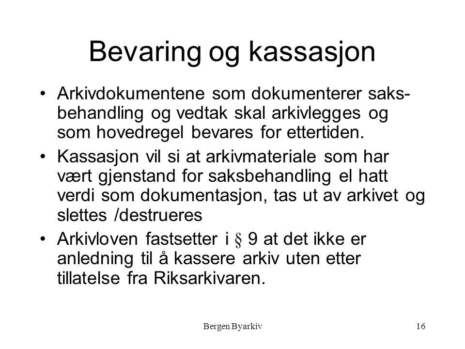 Bergen Byarkiv16 Bevaring og kassasjon Arkivdokumentene som dokumenterer saks- behandling og vedtak skal arkivlegges og som hovedregel bevares for ettertiden.