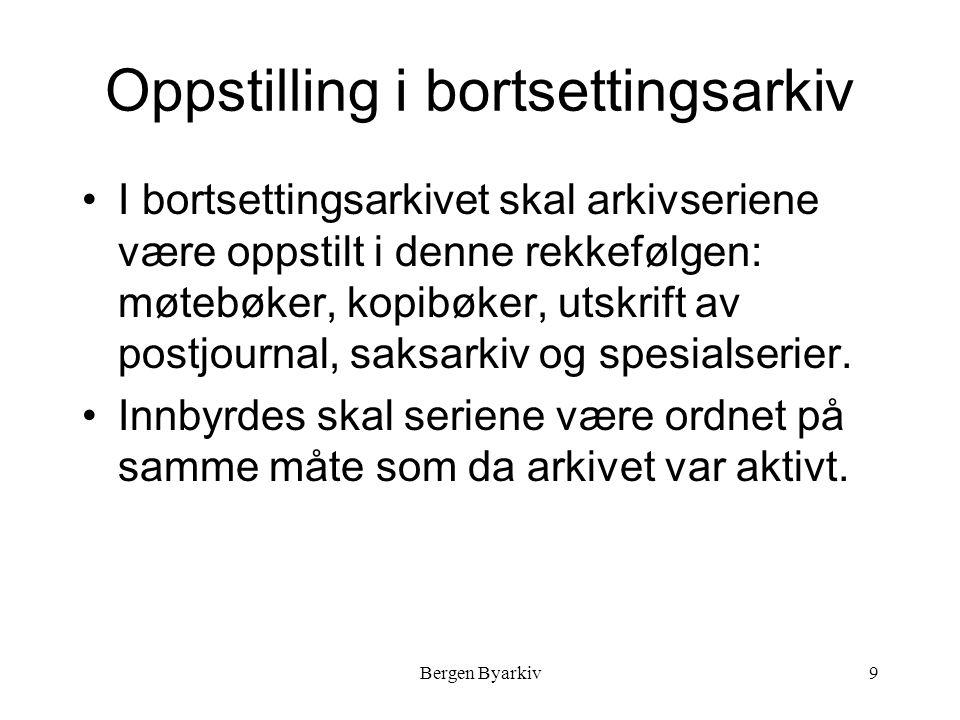 Bergen Byarkiv9 Oppstilling i bortsettingsarkiv I bortsettingsarkivet skal arkivseriene være oppstilt i denne rekkefølgen: møtebøker, kopibøker, utskrift av postjournal, saksarkiv og spesialserier.