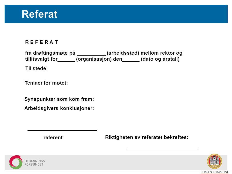Referat R E F E R A T fra drøftingsmøte på __________ (arbeidssted) mellom rektor og tillitsvalgt for______ (organisasjon) den______ (dato og årstall) Til stede: Temaer for møtet: Synspunkter som kom fram: Arbeidsgivers konklusjoner: ________________________ referent Riktigheten av referatet bekreftes: _________________________