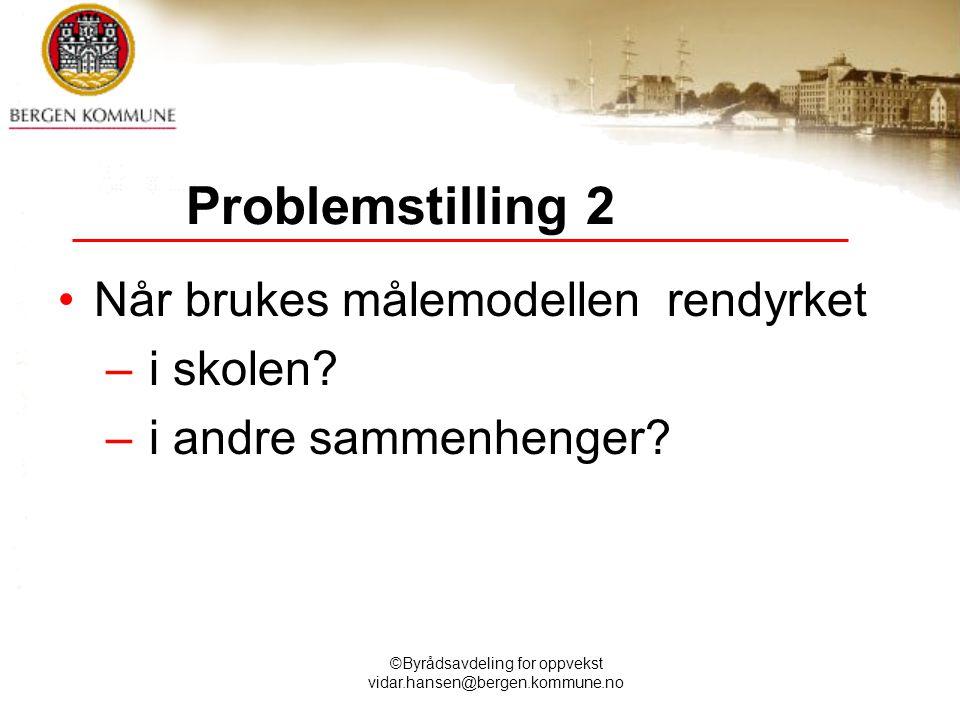 ©Byrådsavdeling for oppvekst vidar.hansen@bergen.kommune.no Problemstilling 2 Når brukes målemodellen rendyrket – i skolen? – i andre sammenhenger?