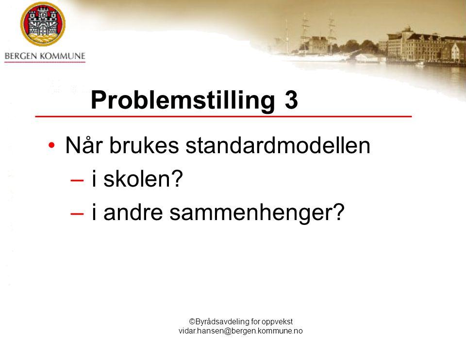 ©Byrådsavdeling for oppvekst vidar.hansen@bergen.kommune.no Problemstilling 3 Når brukes standardmodellen – i skolen? – i andre sammenhenger?