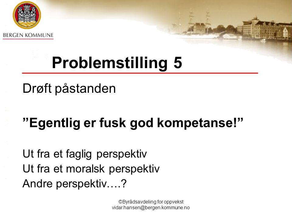 """©Byrådsavdeling for oppvekst vidar.hansen@bergen.kommune.no Problemstilling 5 Drøft påstanden """"Egentlig er fusk god kompetanse!"""" Ut fra et faglig pers"""