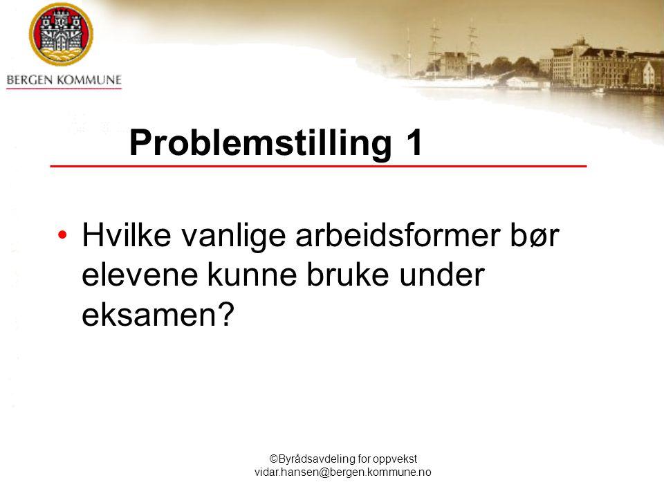 ©Byrådsavdeling for oppvekst vidar.hansen@bergen.kommune.no Problemstilling 1 Hvilke vanlige arbeidsformer bør elevene kunne bruke under eksamen?