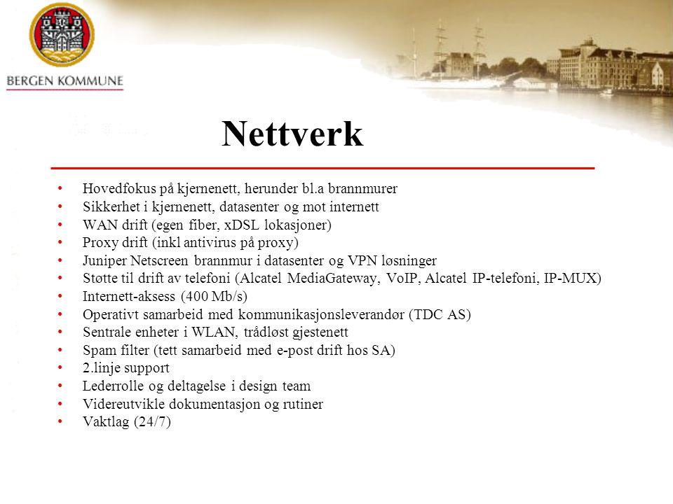 Nettverk Hovedfokus på kjernenett, herunder bl.a brannmurer Sikkerhet i kjernenett, datasenter og mot internett WAN drift (egen fiber, xDSL lokasjoner) Proxy drift (inkl antivirus på proxy) Juniper Netscreen brannmur i datasenter og VPN løsninger Støtte til drift av telefoni (Alcatel MediaGateway, VoIP, Alcatel IP-telefoni, IP-MUX) Internett-aksess (400 Mb/s) Operativt samarbeid med kommunikasjonsleverandør (TDC AS) Sentrale enheter i WLAN, trådløst gjestenett Spam filter (tett samarbeid med e-post drift hos SA) 2.linje support Lederrolle og deltagelse i design team Videreutvikle dokumentasjon og rutiner Vaktlag (24/7)
