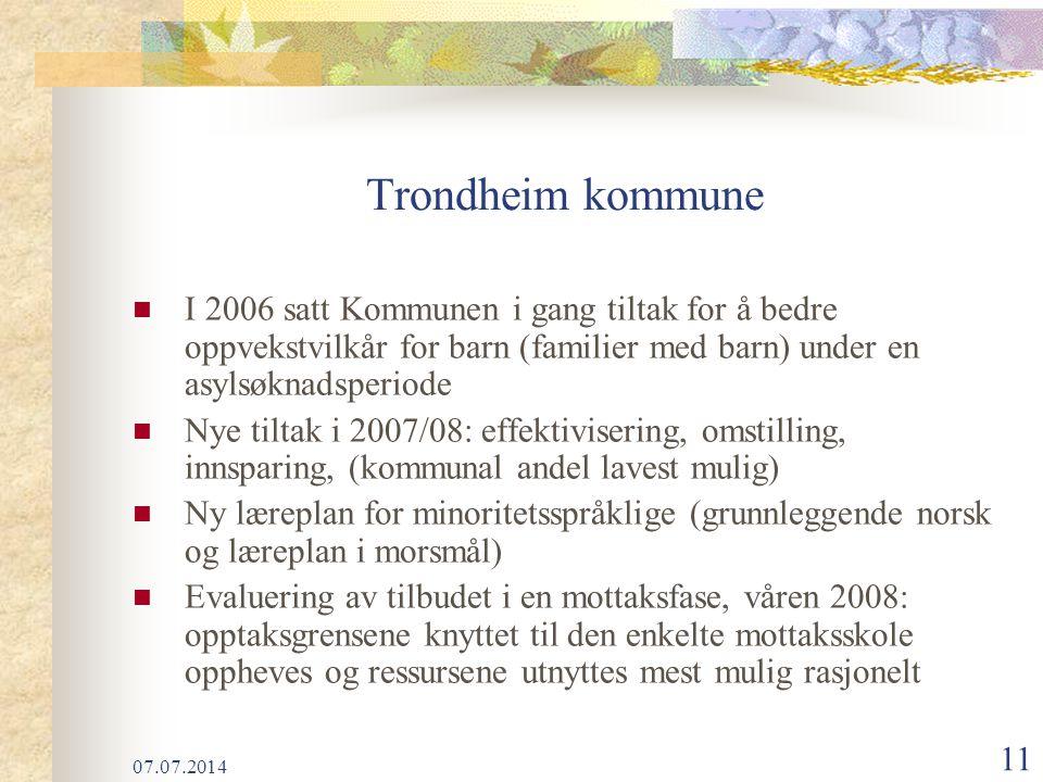 07.07.2014 11 Trondheim kommune I 2006 satt Kommunen i gang tiltak for å bedre oppvekstvilkår for barn (familier med barn) under en asylsøknadsperiode Nye tiltak i 2007/08: effektivisering, omstilling, innsparing, (kommunal andel lavest mulig) Ny læreplan for minoritetsspråklige (grunnleggende norsk og læreplan i morsmål) Evaluering av tilbudet i en mottaksfase, våren 2008: opptaksgrensene knyttet til den enkelte mottaksskole oppheves og ressursene utnyttes mest mulig rasjonelt