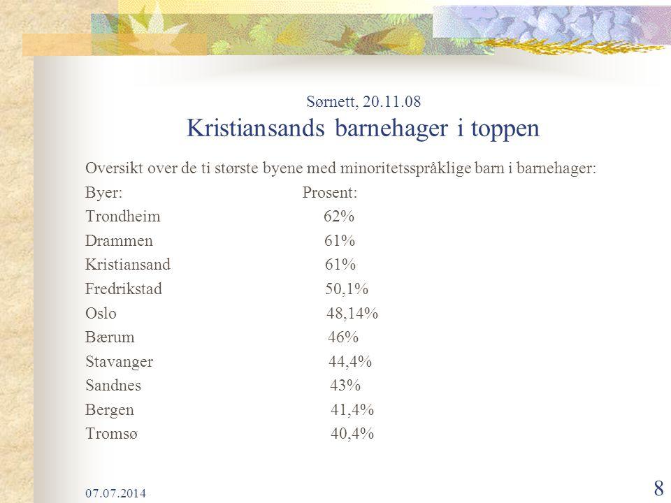 07.07.2014 8 Sørnett, 20.11.08 Kristiansands barnehager i toppen Oversikt over de ti største byene med minoritetsspråklige barn i barnehager: Byer: Prosent: Trondheim 62% Drammen 61% Kristiansand 61% Fredrikstad 50,1% Oslo 48,14% Bærum 46% Stavanger 44,4% Sandnes 43% Bergen 41,4% Tromsø 40,4%